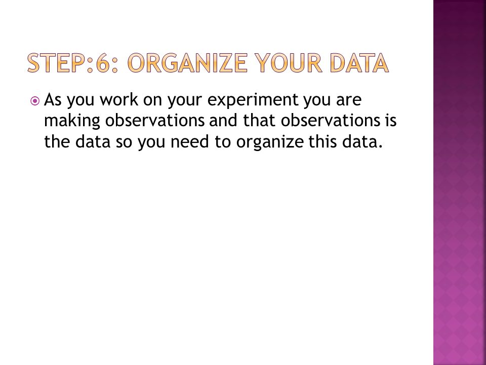  As you work on your experiment you are making observations and that observations is the data so you need to organize this data.