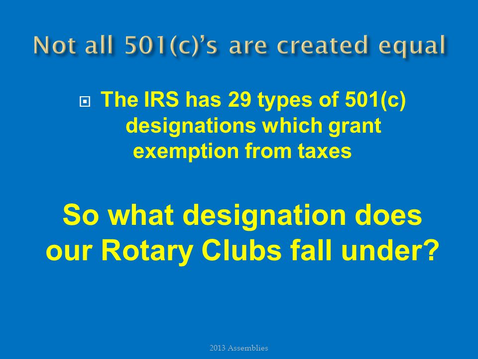  The IRS has 29 types of 501(c) designations which grant exemption from taxes So what designation does our Rotary Clubs fall under.
