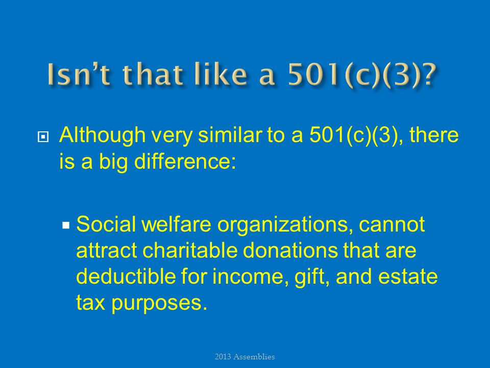  Although very similar to a 501(c)(3), there is a big difference:  Social welfare organizations, cannot attract charitable donations that are deductible for income, gift, and estate tax purposes.