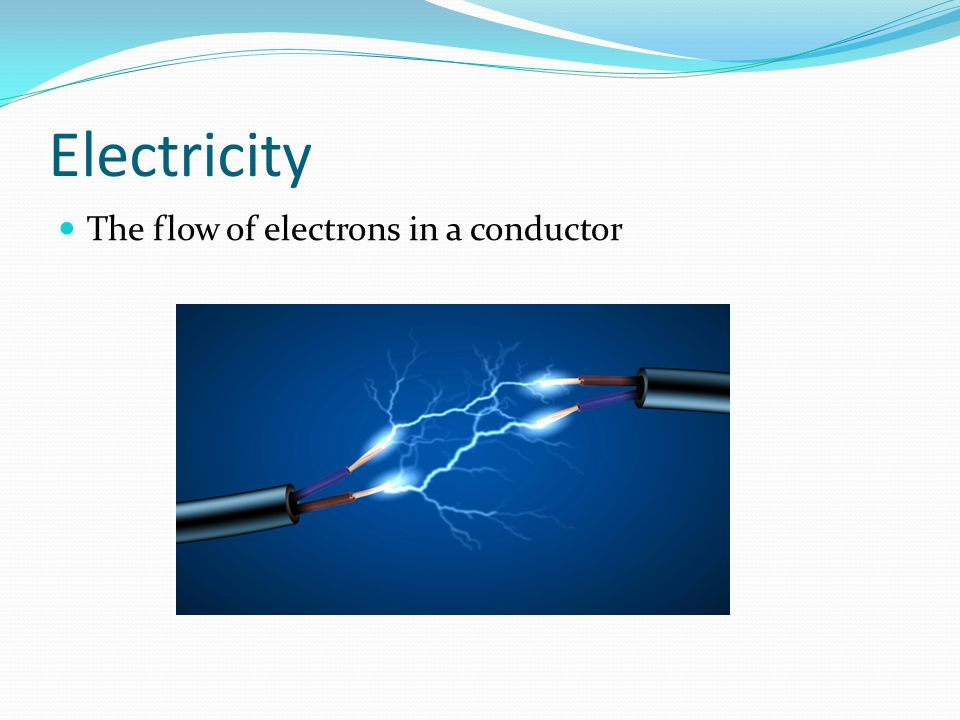 Electricity The flow of electrons in a conductor