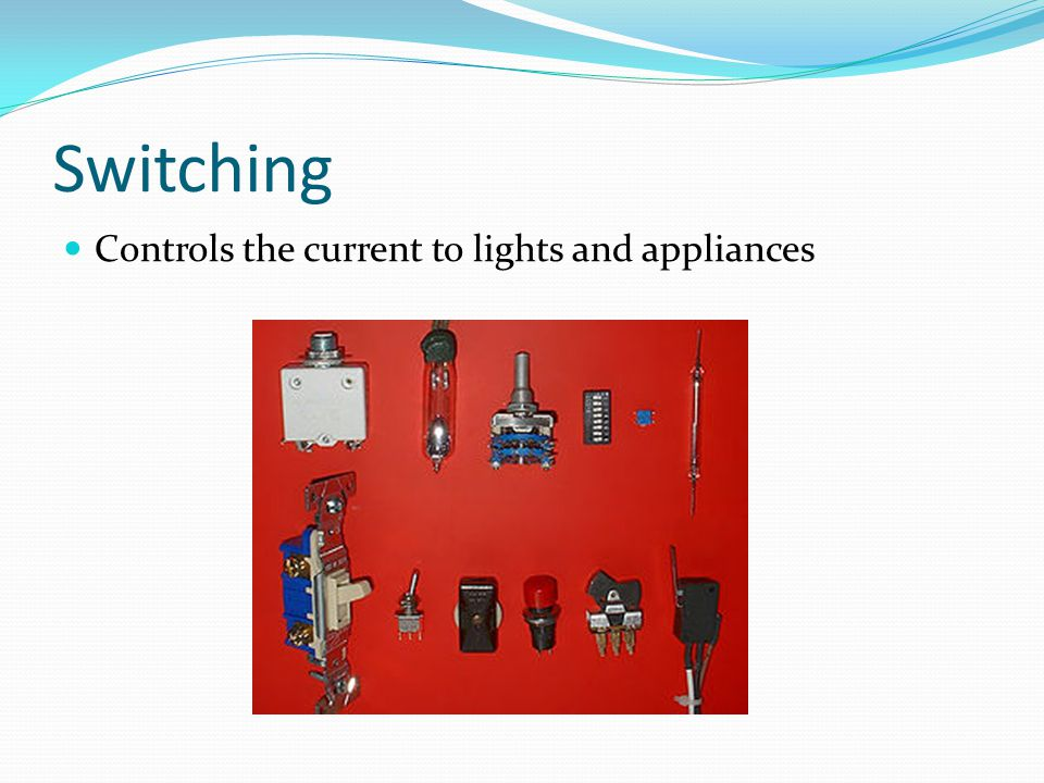 Switching Controls the current to lights and appliances