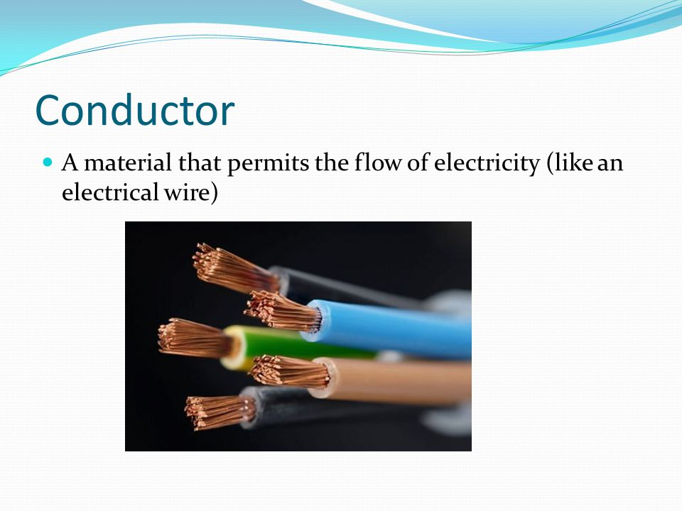Conductor A material that permits the flow of electricity (like an electrical wire)