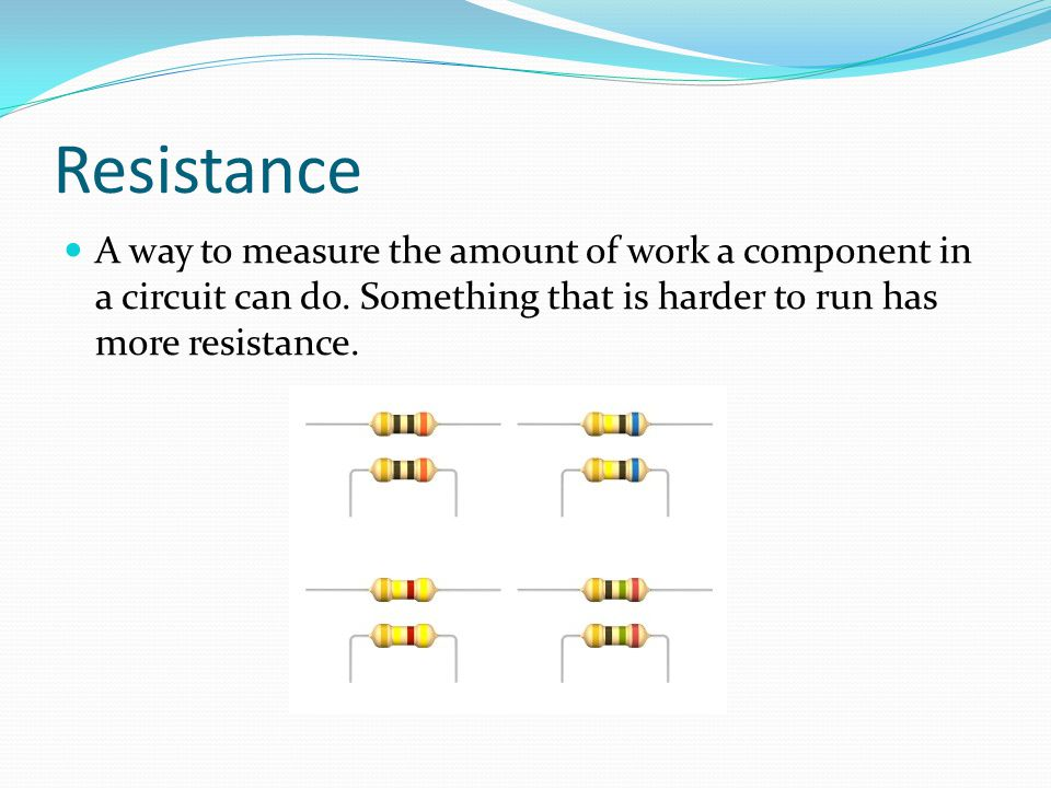 Resistance A way to measure the amount of work a component in a circuit can do.