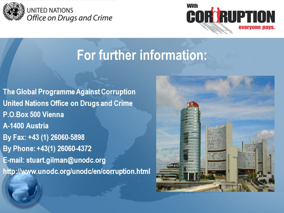 For further information: The Global Programme Against Corruption United Nations Office on Drugs and Crime P.O.Box 500 Vienna A-1400 Austria By Fax: +43 (1) By Phone: +43(1)