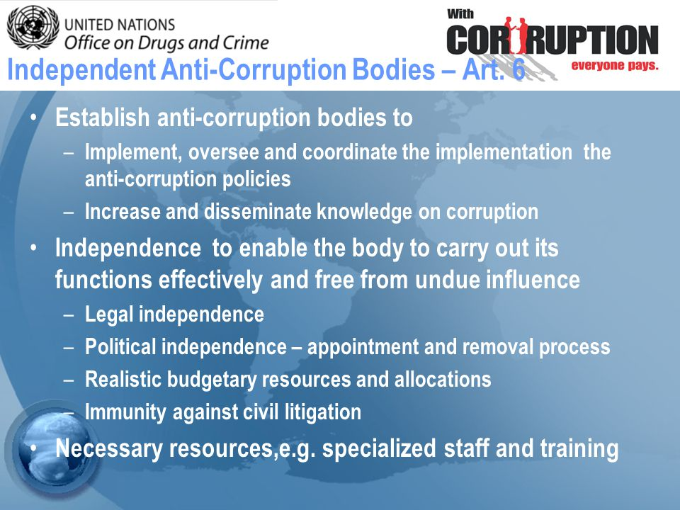 Establish anti-corruption bodies to – Implement, oversee and coordinate the implementation the anti-corruption policies – Increase and disseminate knowledge on corruption Independence to enable the body to carry out its functions effectively and free from undue influence – Legal independence – Political independence – appointment and removal process – Realistic budgetary resources and allocations – Immunity against civil litigation Necessary resources,e.g.