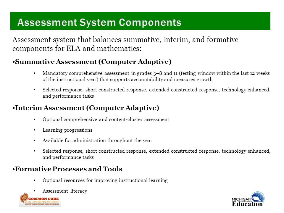 Assessment system that balances summative, interim, and formative components for ELA and mathematics: Summative Assessment (Computer Adaptive) Mandatory comprehensive assessment in grades 3–8 and 11 (testing window within the last 12 weeks of the instructional year) that supports accountability and measures growth Selected response, short constructed response, extended constructed response, technology enhanced, and performance tasks Interim Assessment (Computer Adaptive) Optional comprehensive and content-cluster assessment Learning progressions Available for administration throughout the year Selected response, short constructed response, extended constructed response, technology enhanced, and performance tasks Formative Processes and Tools Optional resources for improving instructional learning Assessment literacy