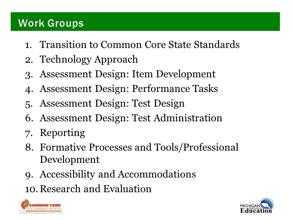 1.Transition to Common Core State Standards 2.Technology Approach 3.Assessment Design: Item Development 4.Assessment Design: Performance Tasks 5.Assessment Design: Test Design 6.Assessment Design: Test Administration 7.Reporting 8.Formative Processes and Tools/Professional Development 9.Accessibility and Accommodations 10.Research and Evaluation
