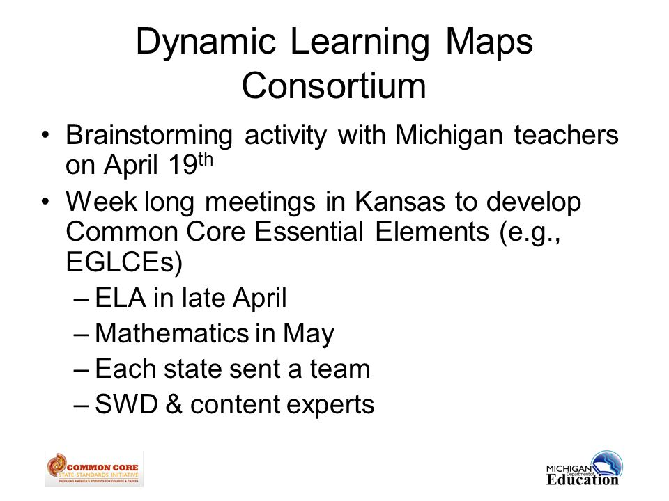 Dynamic Learning Maps Consortium Brainstorming activity with Michigan teachers on April 19 th Week long meetings in Kansas to develop Common Core Essential Elements (e.g., EGLCEs) –ELA in late April –Mathematics in May –Each state sent a team –SWD & content experts