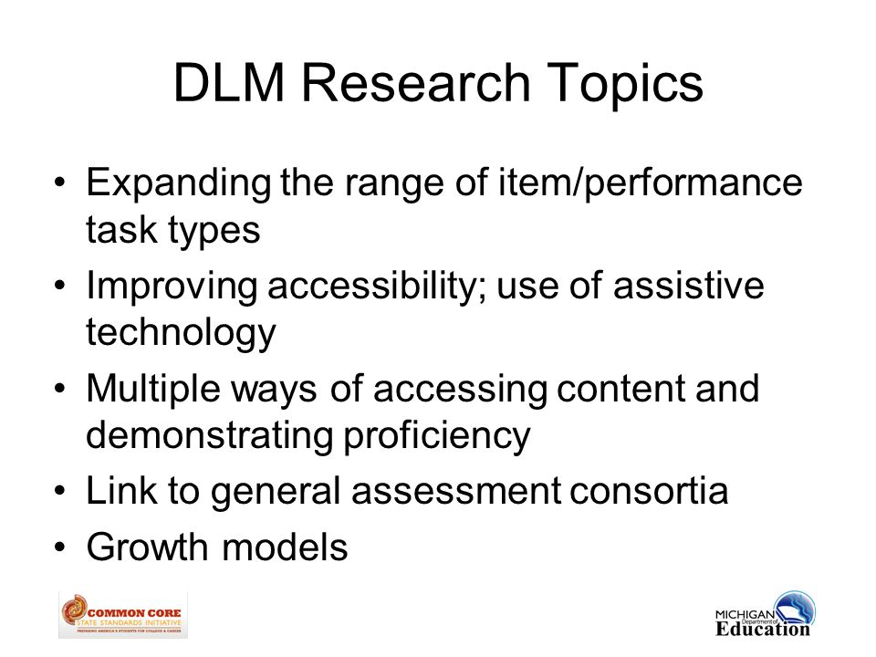 DLM Research Topics Expanding the range of item/performance task types Improving accessibility; use of assistive technology Multiple ways of accessing content and demonstrating proficiency Link to general assessment consortia Growth models