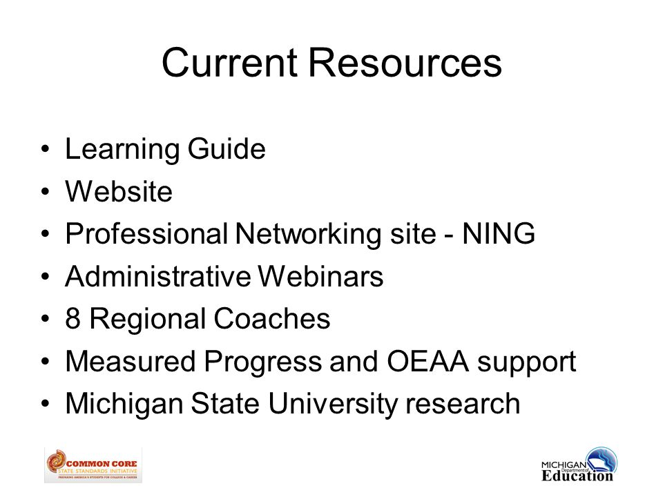 Current Resources Learning Guide Website Professional Networking site - NING Administrative Webinars 8 Regional Coaches Measured Progress and OEAA support Michigan State University research