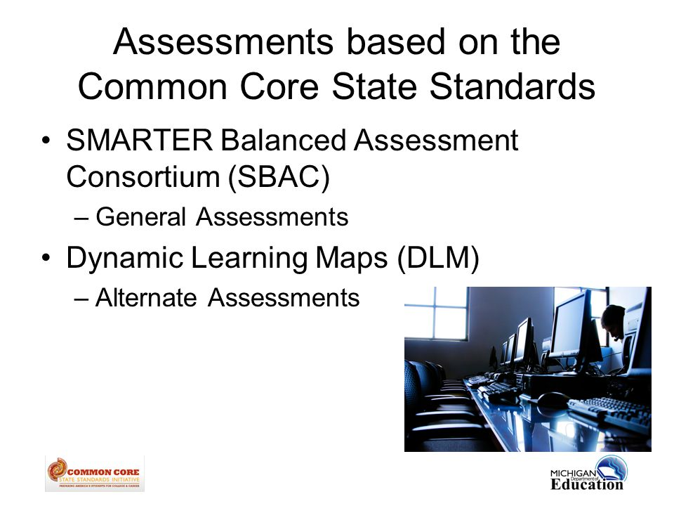 Assessments based on the Common Core State Standards SMARTER Balanced Assessment Consortium (SBAC) –General Assessments Dynamic Learning Maps (DLM) –Alternate Assessments