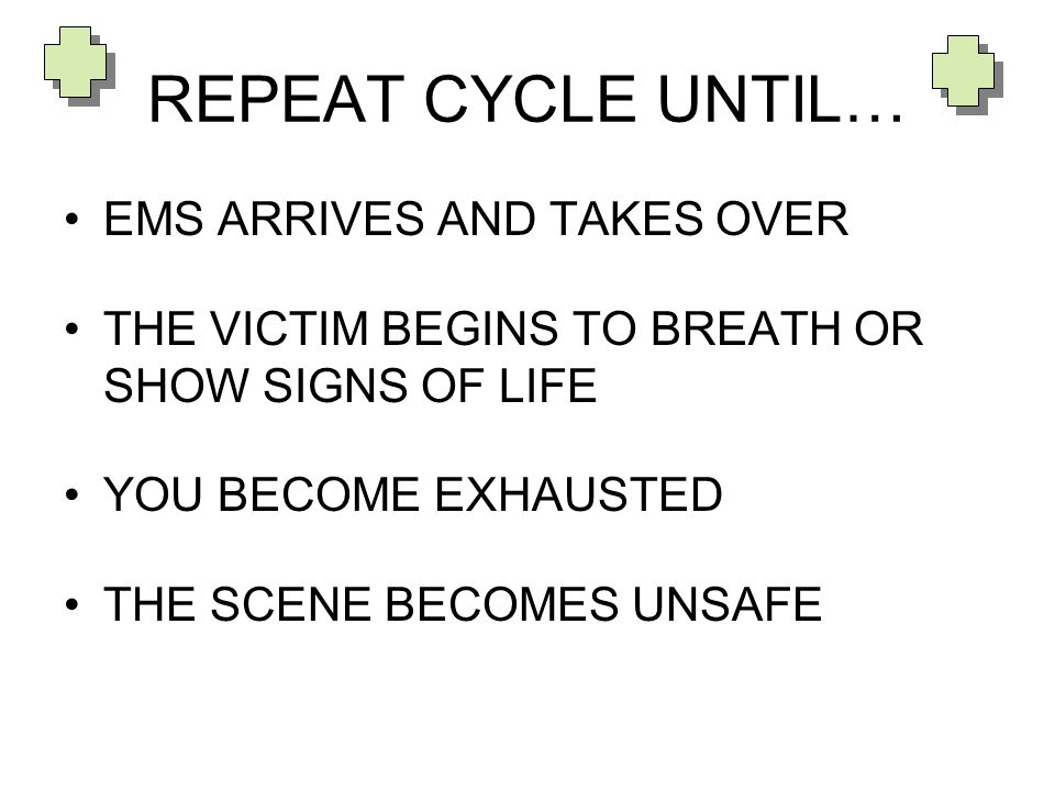 REPEAT CYCLE UNTIL… EMS ARRIVES AND TAKES OVER THE VICTIM BEGINS TO BREATH OR SHOW SIGNS OF LIFE YOU BECOME EXHAUSTED THE SCENE BECOMES UNSAFE