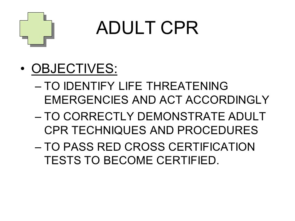 ADULT CPR OBJECTIVES: –TO IDENTIFY LIFE THREATENING EMERGENCIES AND ACT ACCORDINGLY –TO CORRECTLY DEMONSTRATE ADULT CPR TECHNIQUES AND PROCEDURES –TO PASS RED CROSS CERTIFICATION TESTS TO BECOME CERTIFIED.