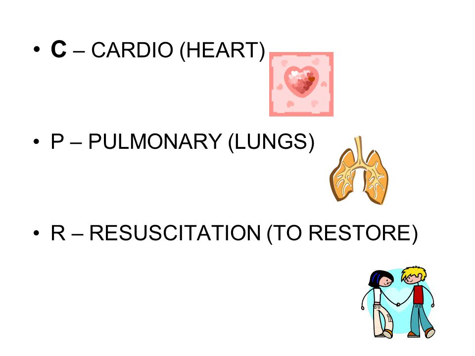 C – CARDIO (HEART) P – PULMONARY (LUNGS) R – RESUSCITATION (TO RESTORE)