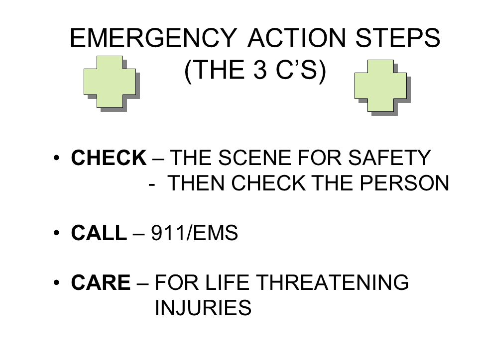 EMERGENCY ACTION STEPS (THE 3 C'S) CHECK – THE SCENE FOR SAFETY - THEN CHECK THE PERSON CALL – 911/EMS CARE – FOR LIFE THREATENING INJURIES