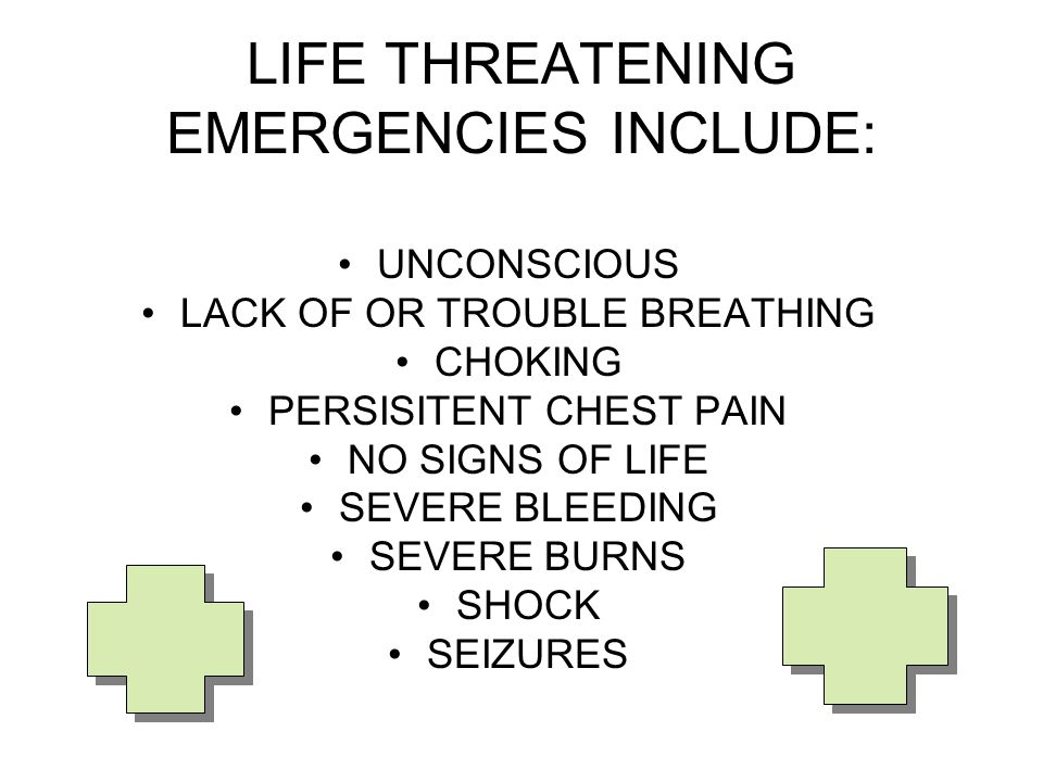 LIFE THREATENING EMERGENCIES INCLUDE: UNCONSCIOUS LACK OF OR TROUBLE BREATHING CHOKING PERSISITENT CHEST PAIN NO SIGNS OF LIFE SEVERE BLEEDING SEVERE BURNS SHOCK SEIZURES