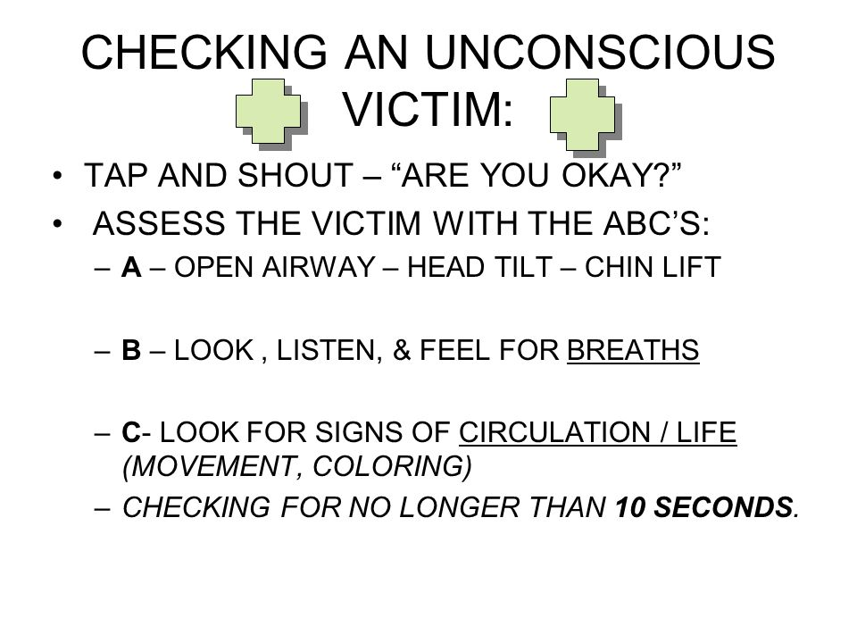 CHECKING AN UNCONSCIOUS VICTIM: TAP AND SHOUT – ARE YOU OKAY ASSESS THE VICTIM WITH THE ABC'S: –A – OPEN AIRWAY – HEAD TILT – CHIN LIFT –B – LOOK, LISTEN, & FEEL FOR BREATHS –C- LOOK FOR SIGNS OF CIRCULATION / LIFE (MOVEMENT, COLORING) –CHECKING FOR NO LONGER THAN 10 SECONDS.