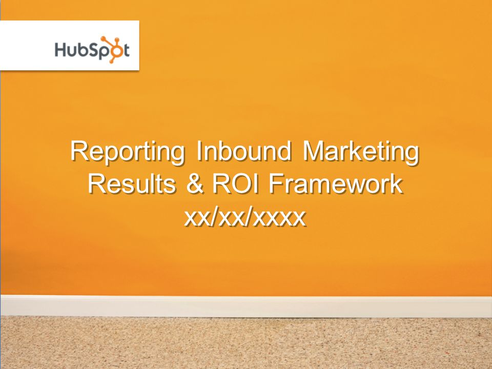 Reporting Inbound Marketing Results & ROI Framework xx/xx/xxxx