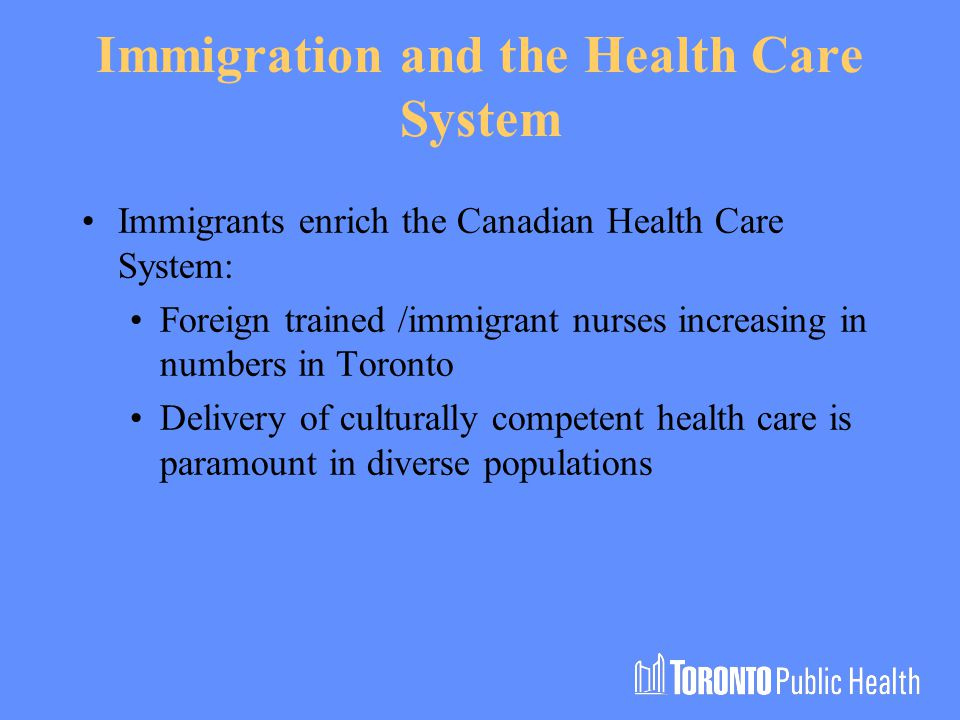 Immigration and the Health Care System Immigrants enrich the Canadian Health Care System: Foreign trained /immigrant nurses increasing in numbers in Toronto Delivery of culturally competent health care is paramount in diverse populations