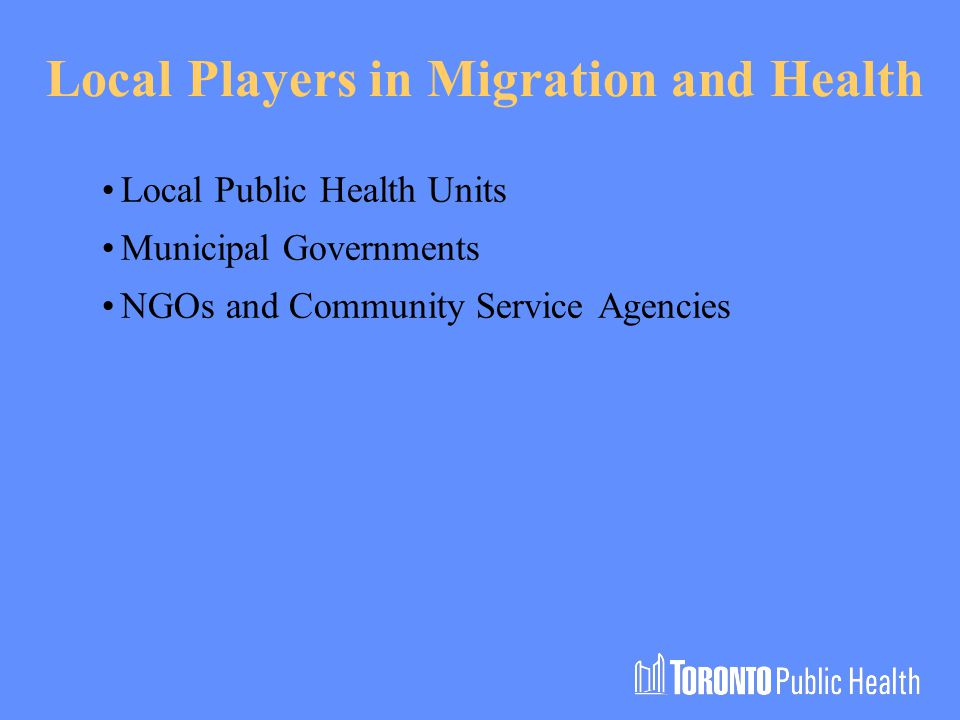 Local Players in Migration and Health Local Public Health Units Municipal Governments NGOs and Community Service Agencies