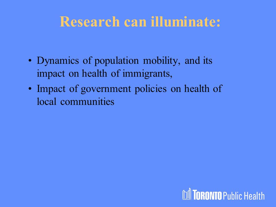 Research can illuminate: Dynamics of population mobility, and its impact on health of immigrants, Impact of government policies on health of local communities