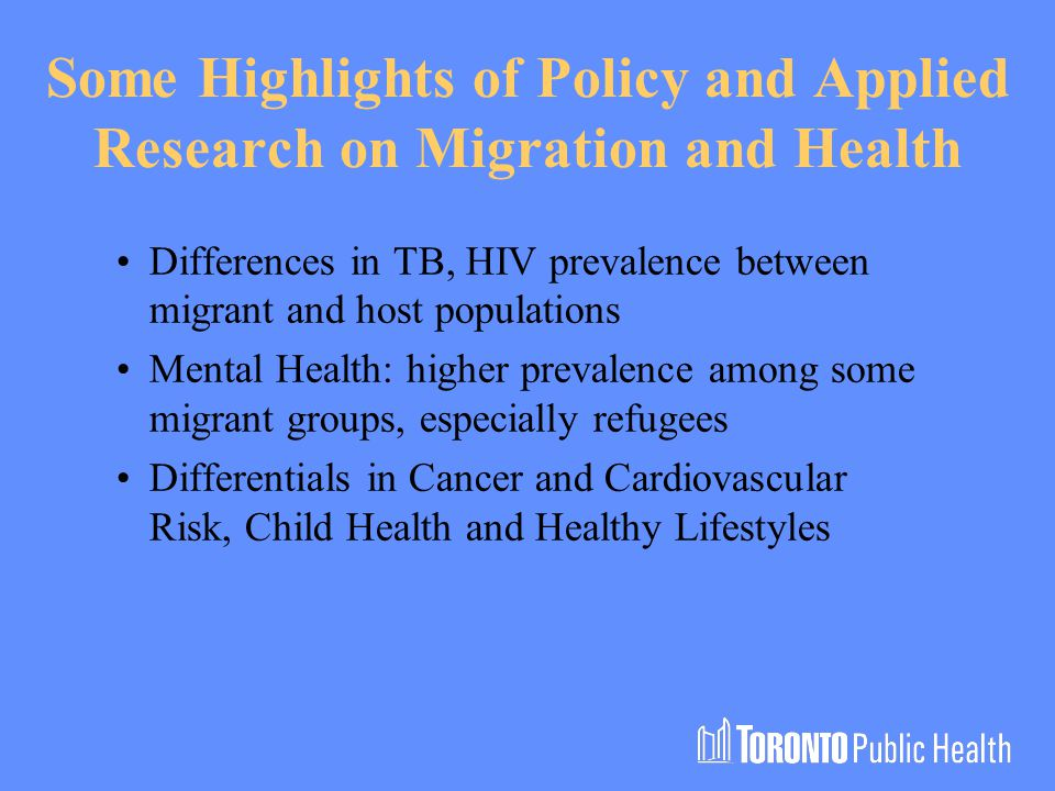 Some Highlights of Policy and Applied Research on Migration and Health Differences in TB, HIV prevalence between migrant and host populations Mental Health: higher prevalence among some migrant groups, especially refugees Differentials in Cancer and Cardiovascular Risk, Child Health and Healthy Lifestyles