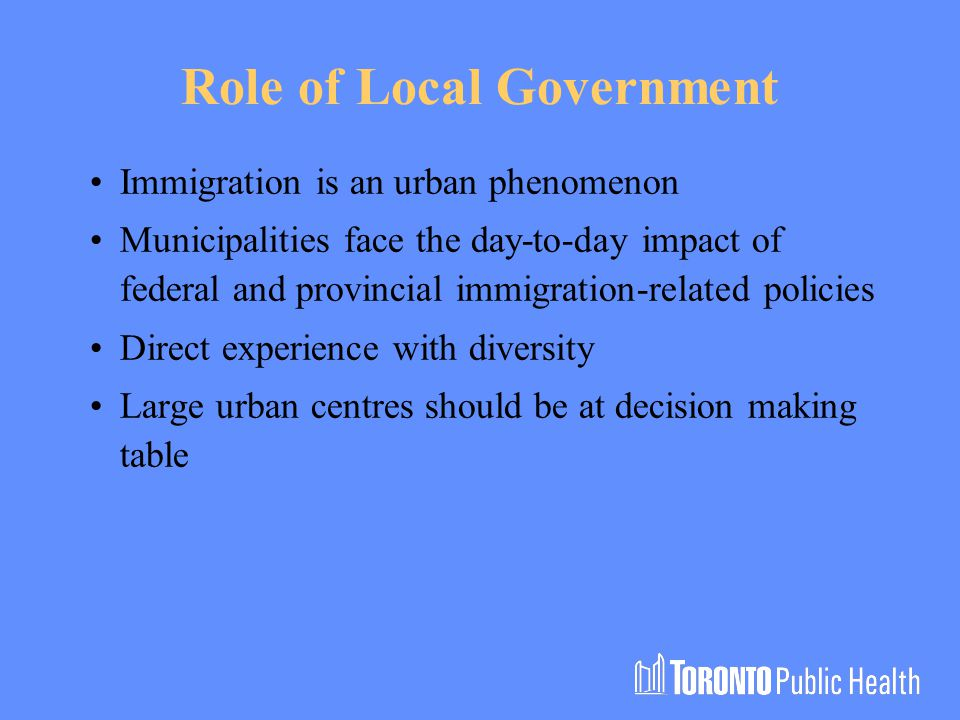 Role of Local Government Immigration is an urban phenomenon Municipalities face the day-to-day impact of federal and provincial immigration-related policies Direct experience with diversity Large urban centres should be at decision making table