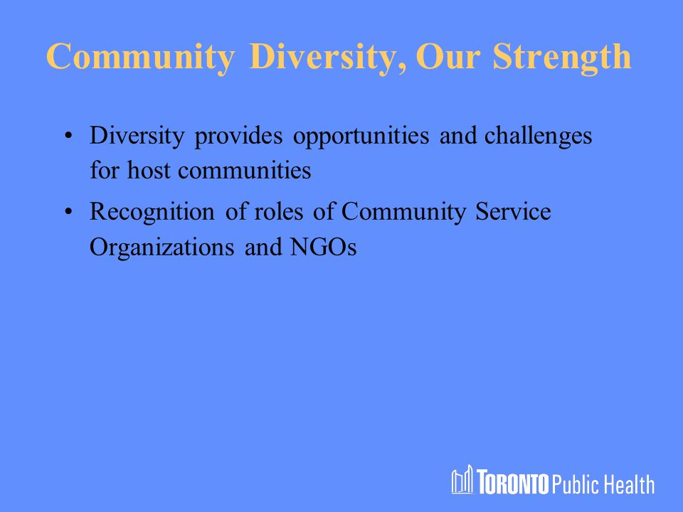 Community Diversity, Our Strength Diversity provides opportunities and challenges for host communities Recognition of roles of Community Service Organizations and NGOs