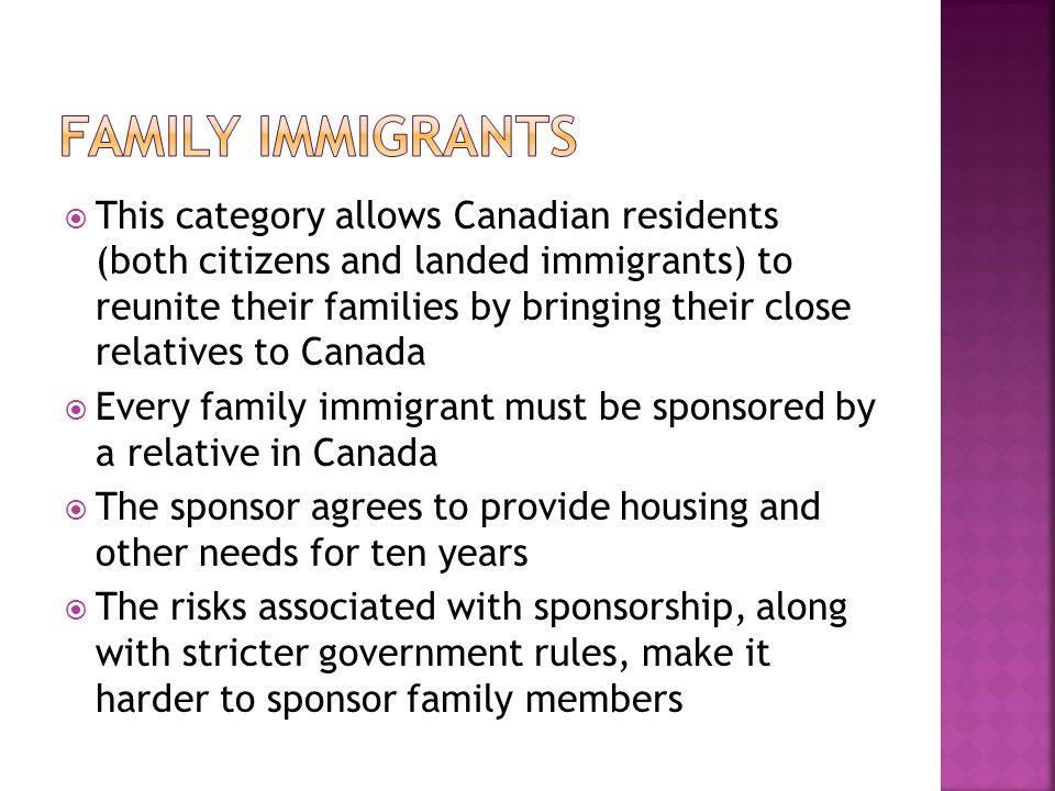  This category allows Canadian residents (both citizens and landed immigrants) to reunite their families by bringing their close relatives to Canada  Every family immigrant must be sponsored by a relative in Canada  The sponsor agrees to provide housing and other needs for ten years  The risks associated with sponsorship, along with stricter government rules, make it harder to sponsor family members