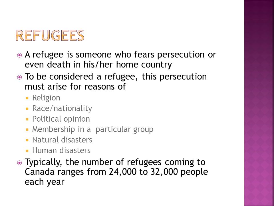  A refugee is someone who fears persecution or even death in his/her home country  To be considered a refugee, this persecution must arise for reasons of  Religion  Race/nationality  Political opinion  Membership in a particular group  Natural disasters  Human disasters  Typically, the number of refugees coming to Canada ranges from 24,000 to 32,000 people each year