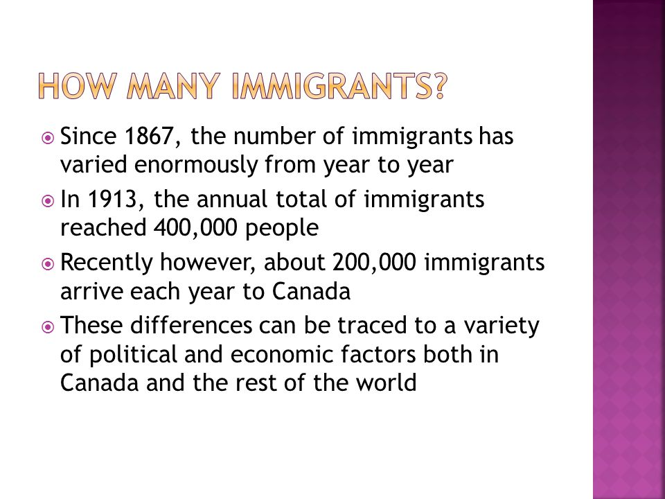  Since 1867, the number of immigrants has varied enormously from year to year  In 1913, the annual total of immigrants reached 400,000 people  Recently however, about 200,000 immigrants arrive each year to Canada  These differences can be traced to a variety of political and economic factors both in Canada and the rest of the world
