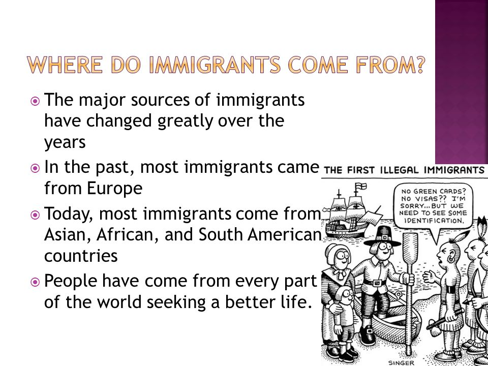  The major sources of immigrants have changed greatly over the years  In the past, most immigrants came from Europe  Today, most immigrants come from Asian, African, and South American countries  People have come from every part of the world seeking a better life.