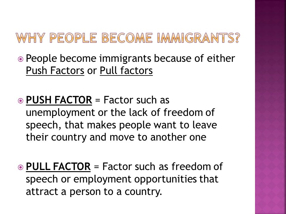  People become immigrants because of either Push Factors or Pull factors  PUSH FACTOR = Factor such as unemployment or the lack of freedom of speech, that makes people want to leave their country and move to another one  PULL FACTOR = Factor such as freedom of speech or employment opportunities that attract a person to a country.