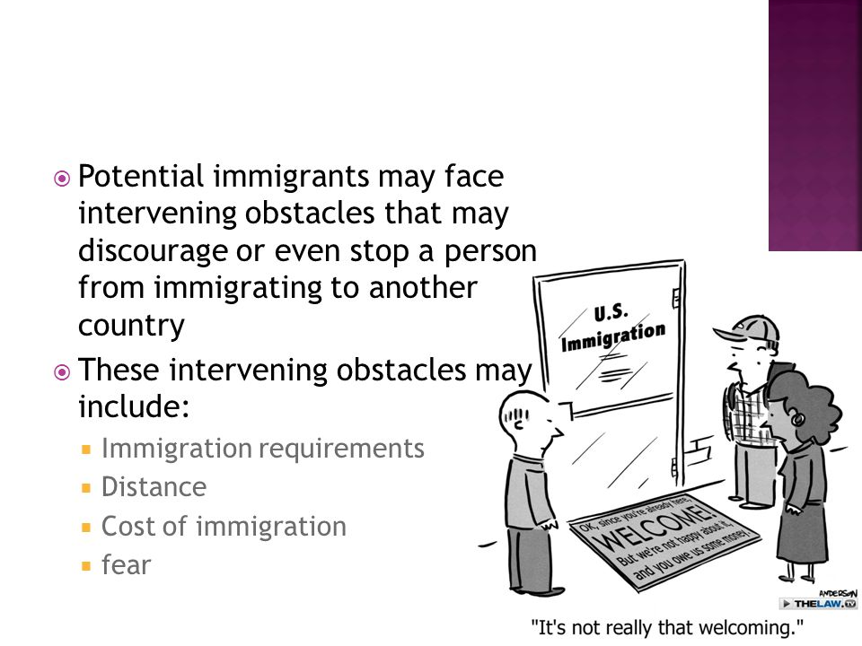  Potential immigrants may face intervening obstacles that may discourage or even stop a person from immigrating to another country  These intervening obstacles may include:  Immigration requirements  Distance  Cost of immigration  fear
