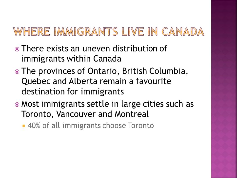  There exists an uneven distribution of immigrants within Canada  The provinces of Ontario, British Columbia, Quebec and Alberta remain a favourite destination for immigrants  Most immigrants settle in large cities such as Toronto, Vancouver and Montreal  40% of all immigrants choose Toronto