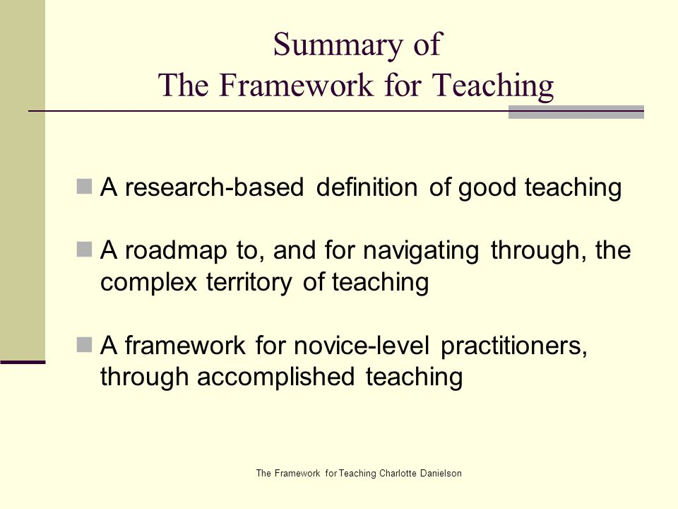The Framework for Teaching Charlotte Danielson Summary of The Framework for Teaching A research-based definition of good teaching A roadmap to, and for navigating through, the complex territory of teaching A framework for novice-level practitioners, through accomplished teaching