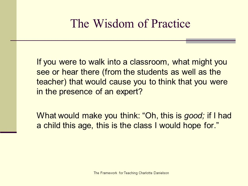 The Framework for Teaching Charlotte Danielson The Wisdom of Practice If you were to walk into a classroom, what might you see or hear there (from the students as well as the teacher) that would cause you to think that you were in the presence of an expert.