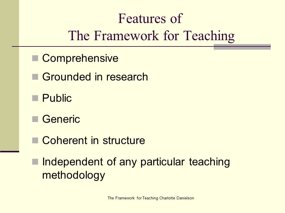The Framework for Teaching Charlotte Danielson Features of The Framework for Teaching Comprehensive Grounded in research Public Generic Coherent in structure Independent of any particular teaching methodology