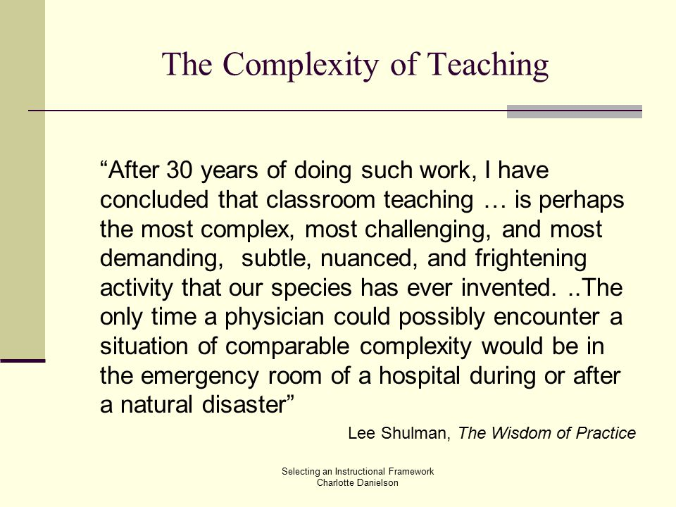 The Complexity of Teaching After 30 years of doing such work, I have concluded that classroom teaching … is perhaps the most complex, most challenging, and most demanding, subtle, nuanced, and frightening activity that our species has ever invented...The only time a physician could possibly encounter a situation of comparable complexity would be in the emergency room of a hospital during or after a natural disaster Lee Shulman, The Wisdom of Practice Selecting an Instructional Framework Charlotte Danielson