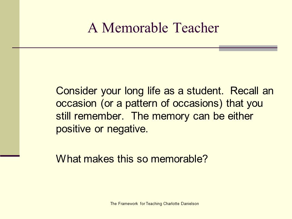 The Framework for Teaching Charlotte Danielson A Memorable Teacher Consider your long life as a student.