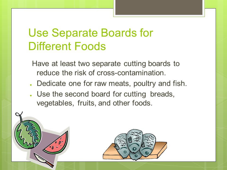 Use Separate Boards for Different Foods Have at least two separate cutting boards to reduce the risk of cross-contamination.