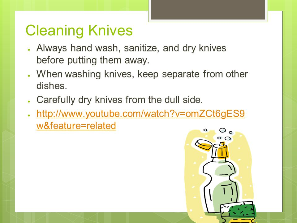 Cleaning Knives ● Always hand wash, sanitize, and dry knives before putting them away.