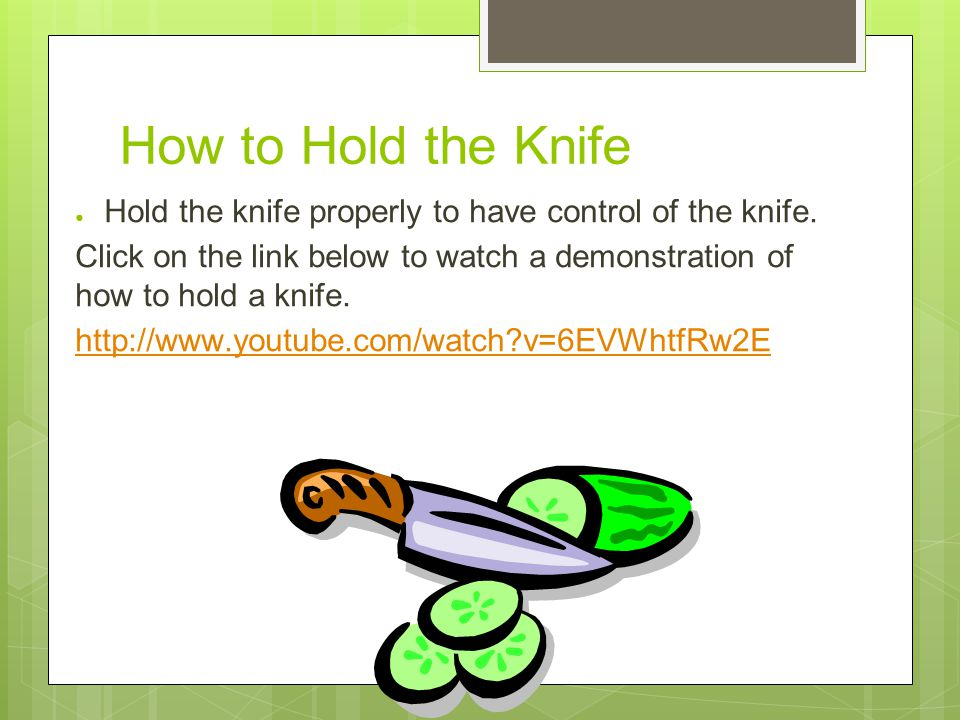 How to Hold the Knife ● Hold the knife properly to have control of the knife.