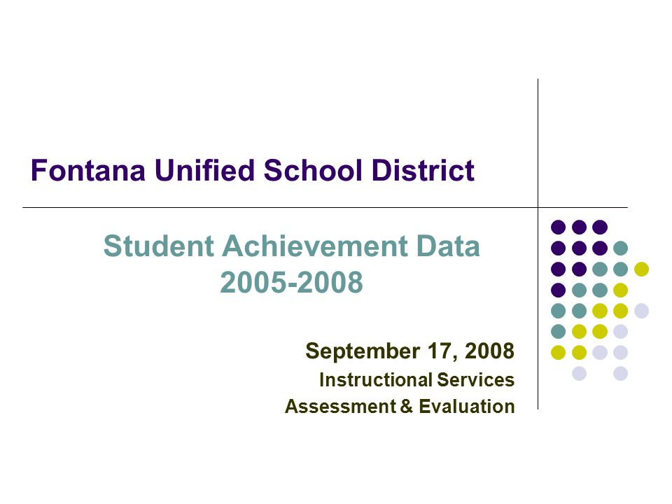 Fontana Unified School District Student Achievement Data September 17, 2008 Instructional Services Assessment & Evaluation