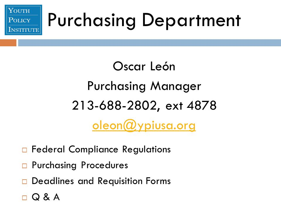 Purchasing Department Oscar León Purchasing Manager , ext 4878  Federal Compliance Regulations  Purchasing Procedures  Deadlines and Requisition Forms  Q & A