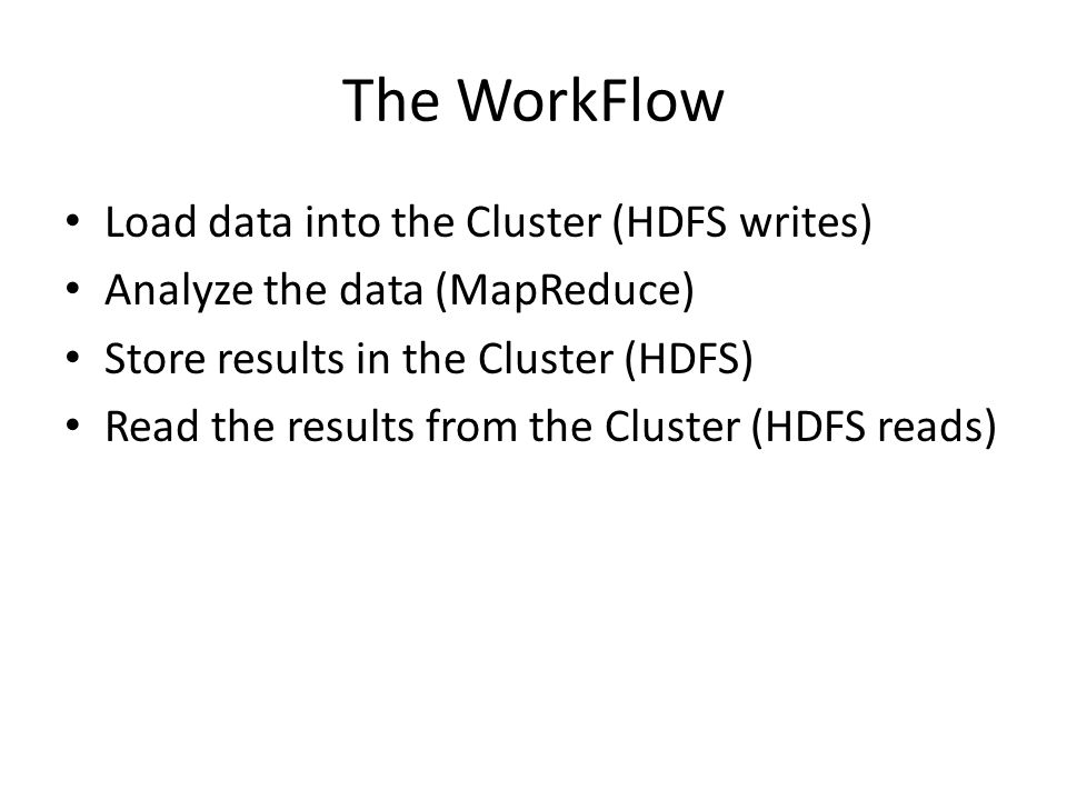 The WorkFlow Load data into the Cluster (HDFS writes) Analyze the data (MapReduce) Store results in the Cluster (HDFS) Read the results from the Cluster (HDFS reads)