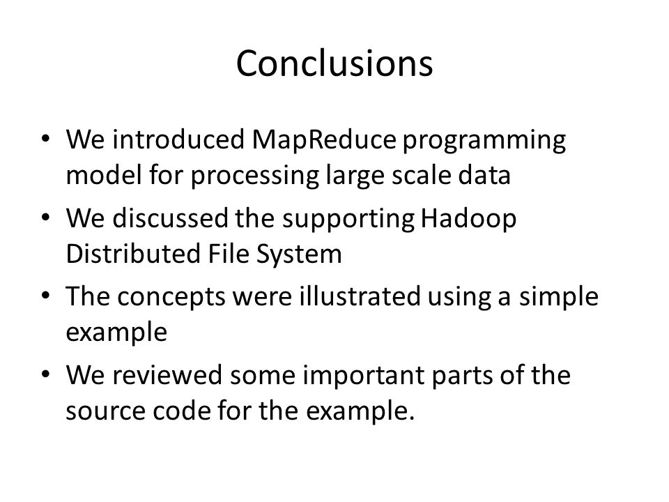 Conclusions We introduced MapReduce programming model for processing large scale data We discussed the supporting Hadoop Distributed File System The concepts were illustrated using a simple example We reviewed some important parts of the source code for the example.