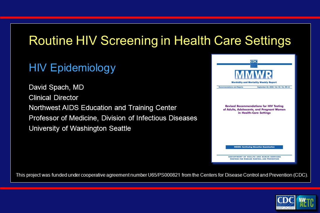 Routine HIV Screening in Health Care Settings David Spach, MD Clinical Director Northwest AIDS Education and Training Center Professor of Medicine, Division of Infectious Diseases University of Washington Seattle This project was funded under cooperative agreement number U65/PS from the Centers for Disease Control and Prevention (CDC).