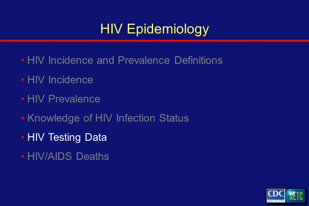 HIV Epidemiology HIV Incidence and Prevalence Definitions HIV Incidence HIV Prevalence Knowledge of HIV Infection Status HIV Testing Data HIV/AIDS Deaths