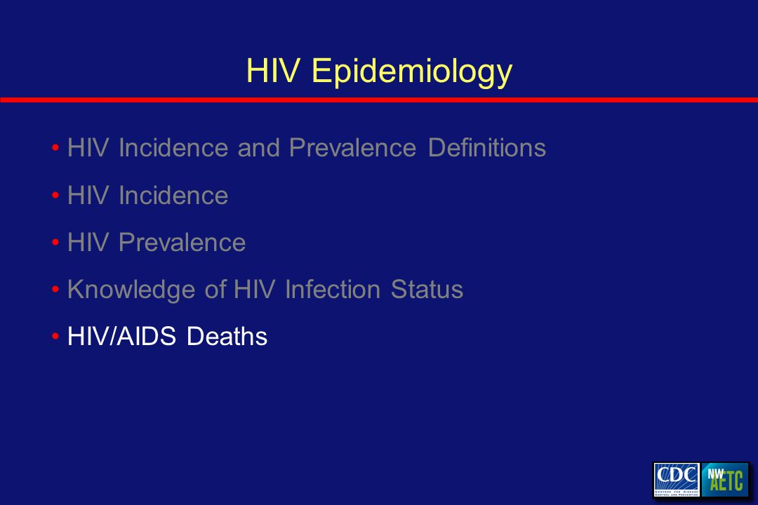 HIV Epidemiology HIV Incidence and Prevalence Definitions HIV Incidence HIV Prevalence Knowledge of HIV Infection Status HIV/AIDS Deaths